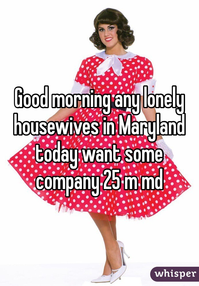 Good morning any lonely housewives in Maryland today want some company 25 m md