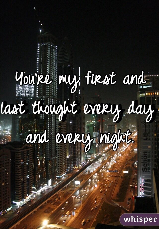 You're my first and last thought every day and every night.