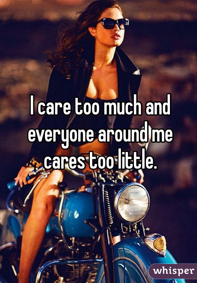 I care too much and everyone around me cares too little.