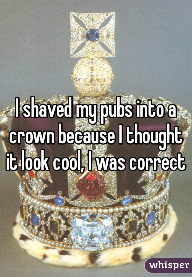 I shaved my pubs into a crown because I thought it look cool, I was correct