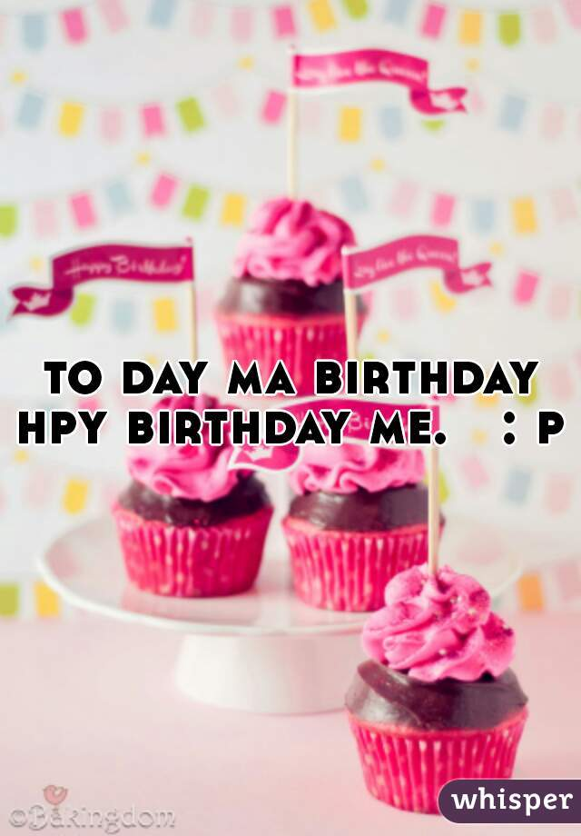 to day ma birthday hpy birthday me.   : p