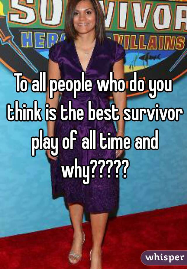 To all people who do you think is the best survivor play of all time and why?????