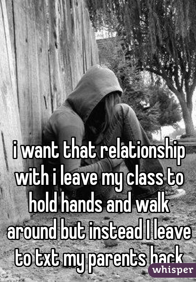 i want that relationship with i leave my class to hold hands and walk around but instead I leave to txt my parents back