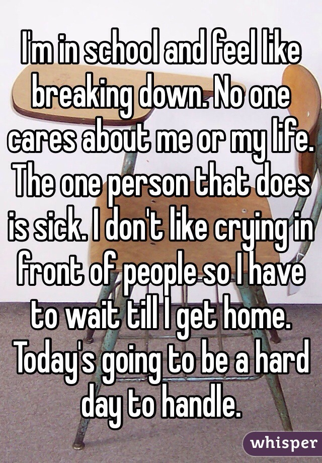 I'm in school and feel like breaking down. No one cares about me or my life. The one person that does is sick. I don't like crying in front of people so I have to wait till I get home. Today's going to be a hard day to handle.