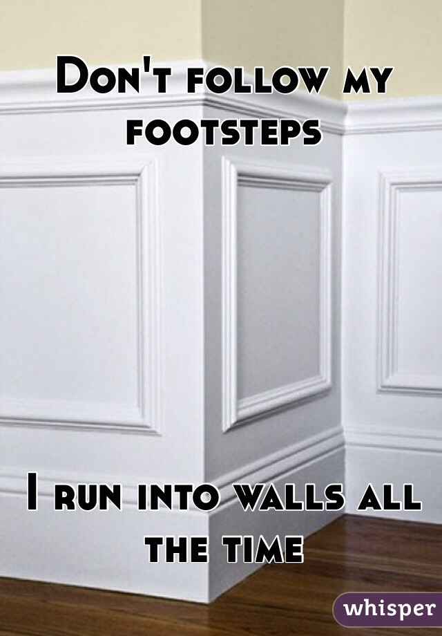 Don't follow my footsteps       I run into walls all the time