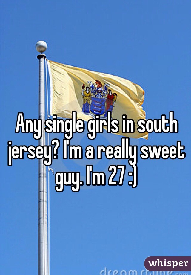 Any single girls in south jersey? I'm a really sweet guy. I'm 27 :)
