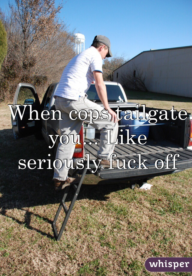When cops tailgate you... Like seriously fuck off
