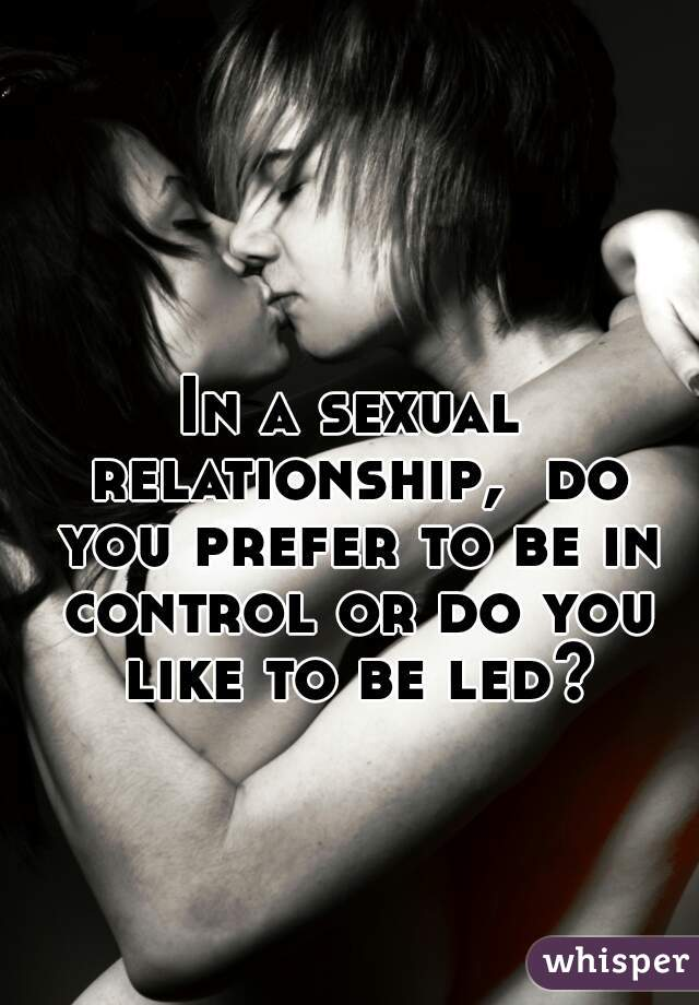 In a sexual relationship,  do you prefer to be in control or do you like to be led?