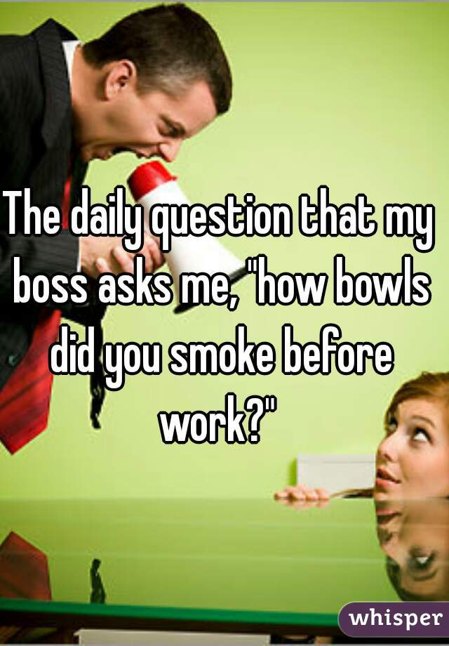 """The daily question that my boss asks me, """"how bowls did you smoke before work?"""""""