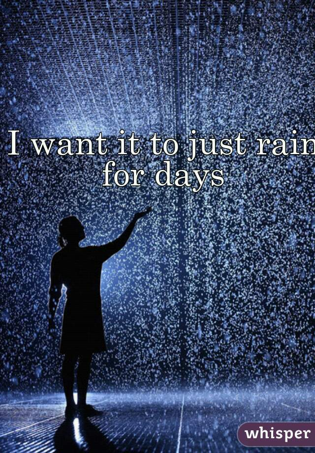 I want it to just rain for days