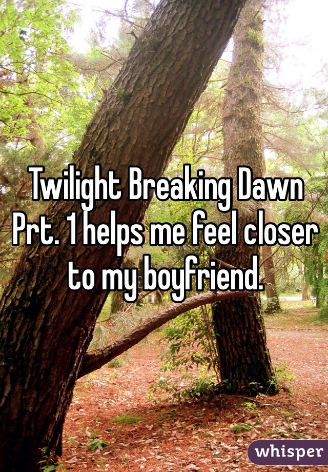 Twilight Breaking Dawn Prt. 1 helps me feel closer to my boyfriend.