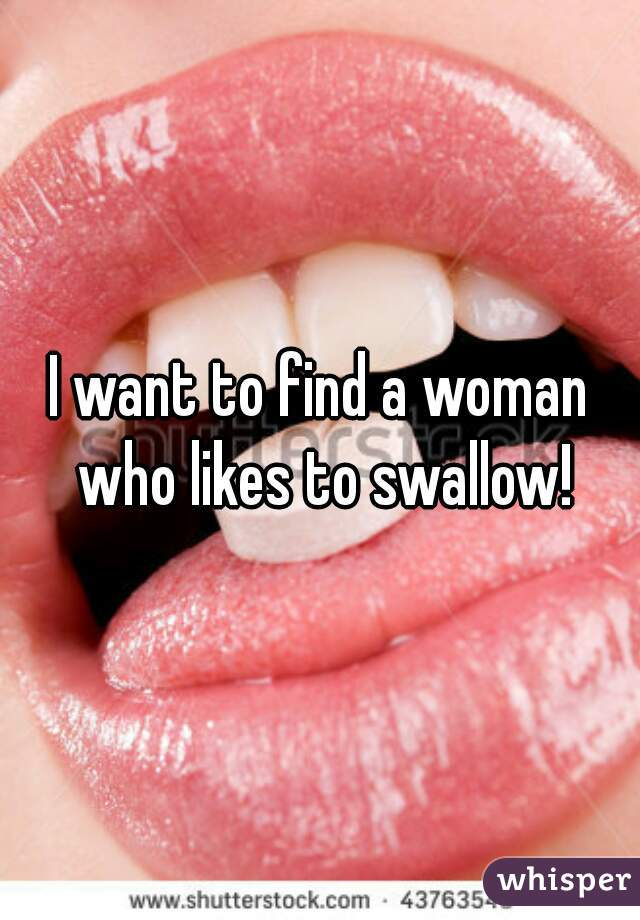 I want to find a woman who likes to swallow!
