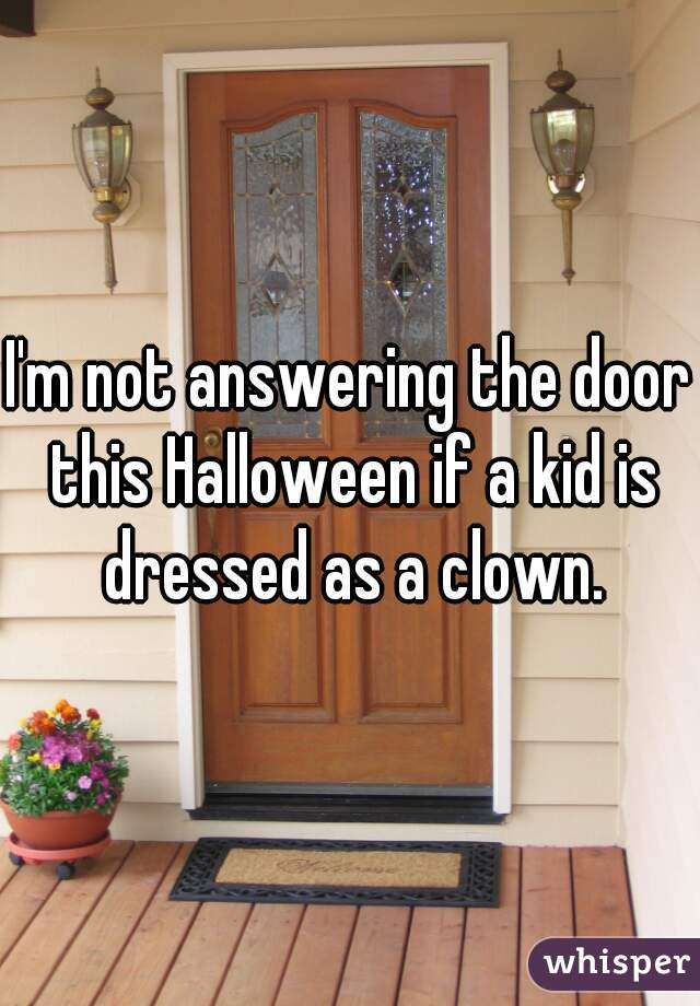 I'm not answering the door this Halloween if a kid is dressed as a clown.