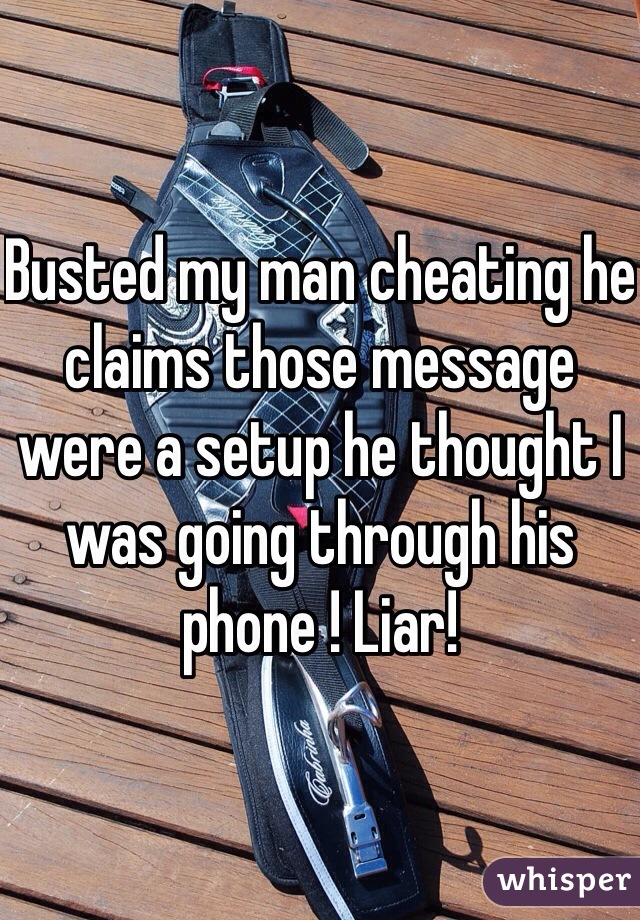 Busted my man cheating he claims those message were a setup he thought I was going through his phone ! Liar!