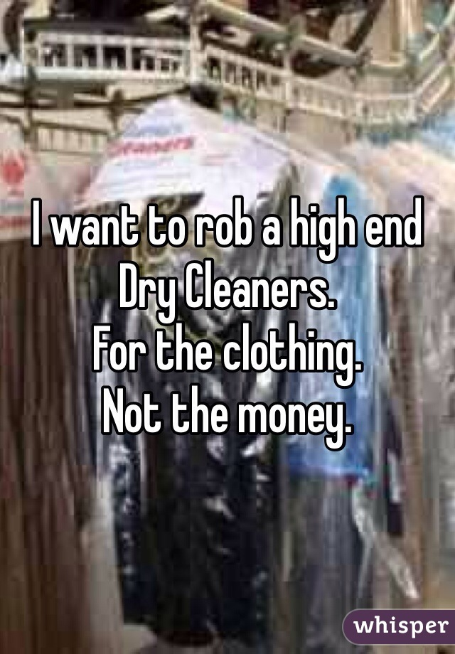 I want to rob a high end Dry Cleaners.  For the clothing.  Not the money.