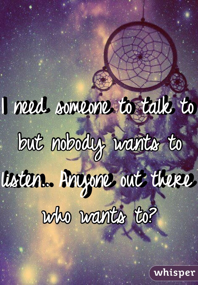 I need someone to talk to but nobody wants to listen.. Anyone out there who wants to?