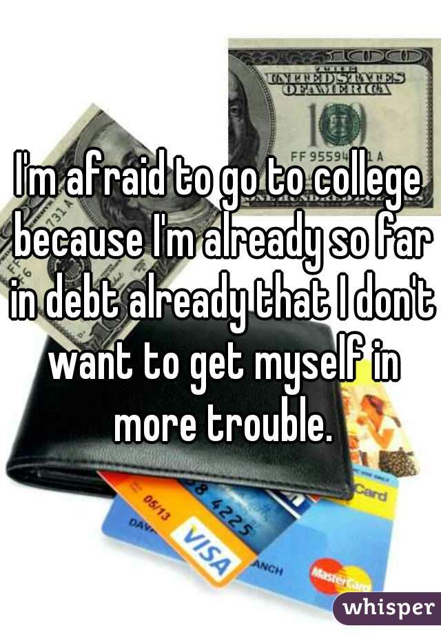 I'm afraid to go to college because I'm already so far in debt already that I don't want to get myself in more trouble.