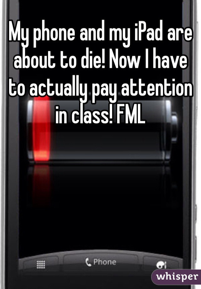 My phone and my iPad are about to die! Now I have to actually pay attention in class! FML