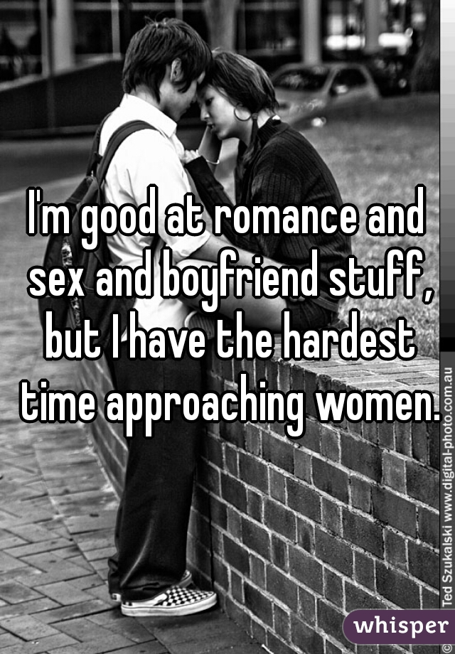 I'm good at romance and sex and boyfriend stuff, but I have the hardest time approaching women.