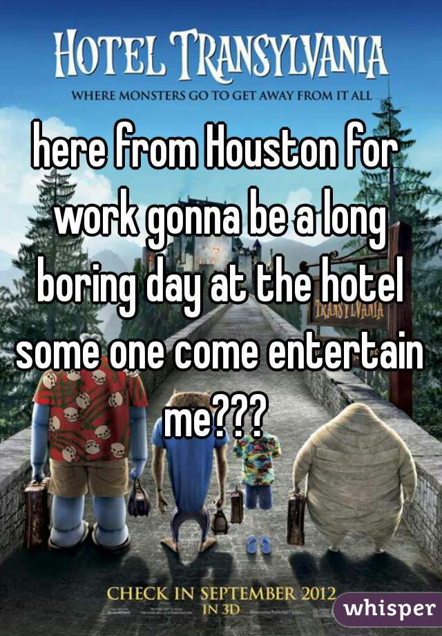 here from Houston for work gonna be a long boring day at the hotel some one come entertain me???