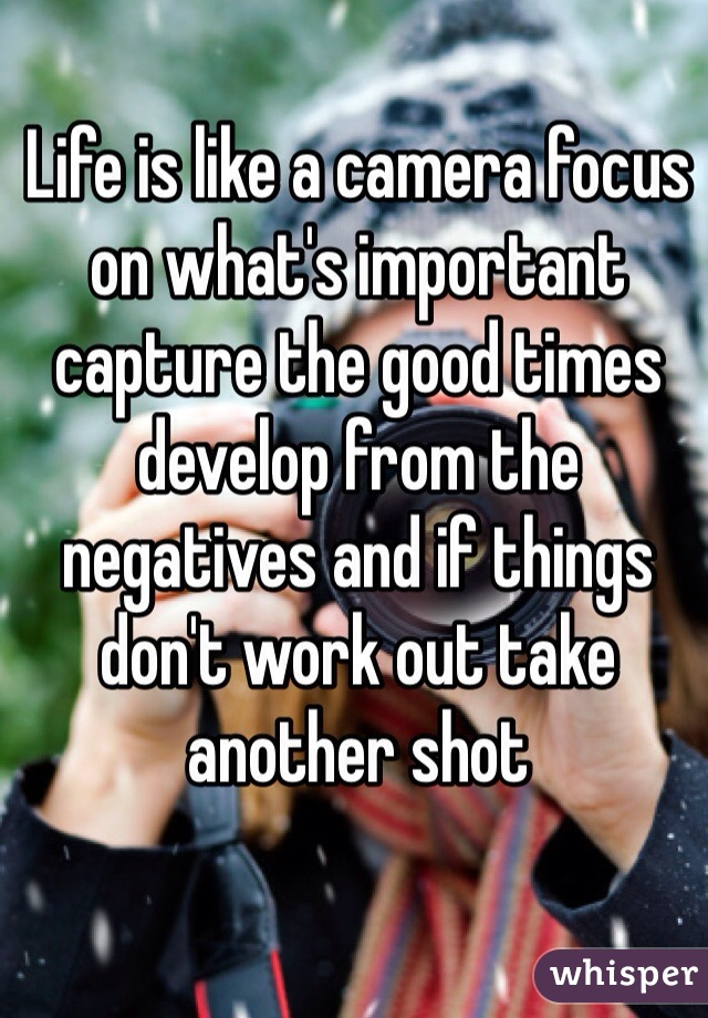 Life is like a camera focus on what's important capture the good times develop from the negatives and if things don't work out take another shot