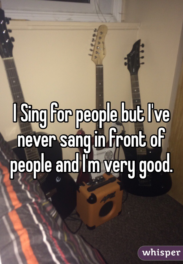I Sing for people but I've never sang in front of people and I'm very good.