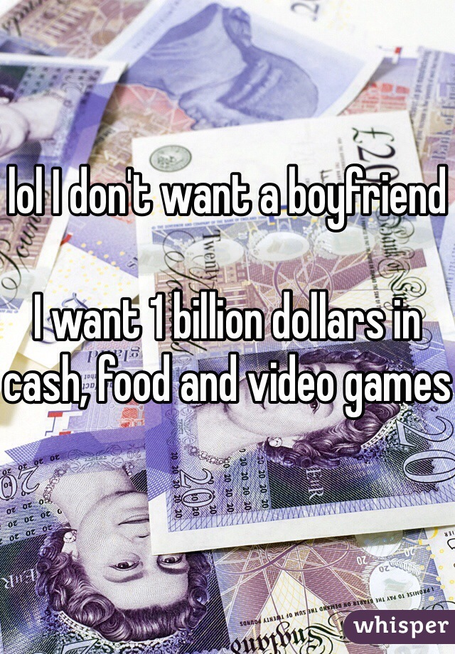 lol I don't want a boyfriend  I want 1 billion dollars in cash, food and video games