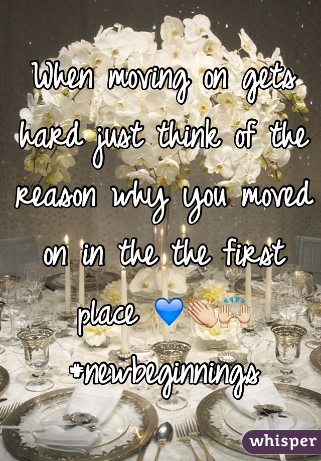 When moving on gets hard just think of the reason why you moved on in the the first place 💙👏🙌 #newbeginnings