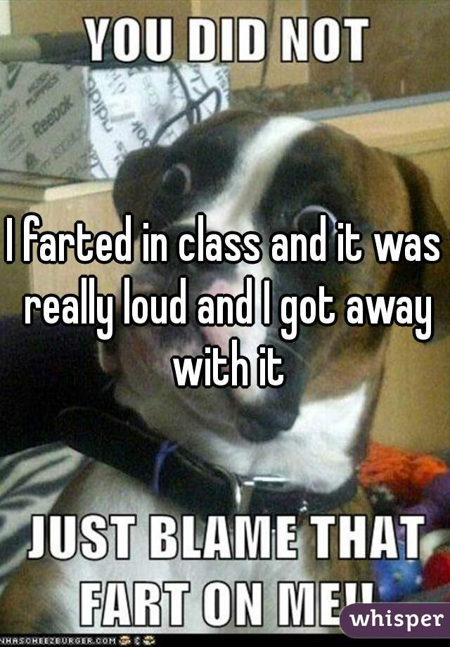 I farted in class and it was really loud and I got away with it