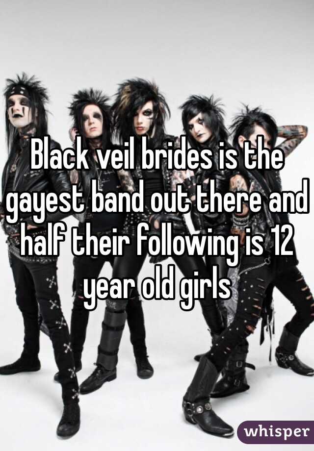 Black veil brides is the gayest band out there and half their following is 12 year old girls