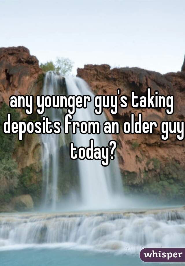 any younger guy's taking deposits from an older guy today?