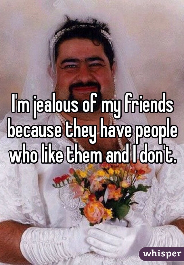 I'm jealous of my friends because they have people who like them and I don't.