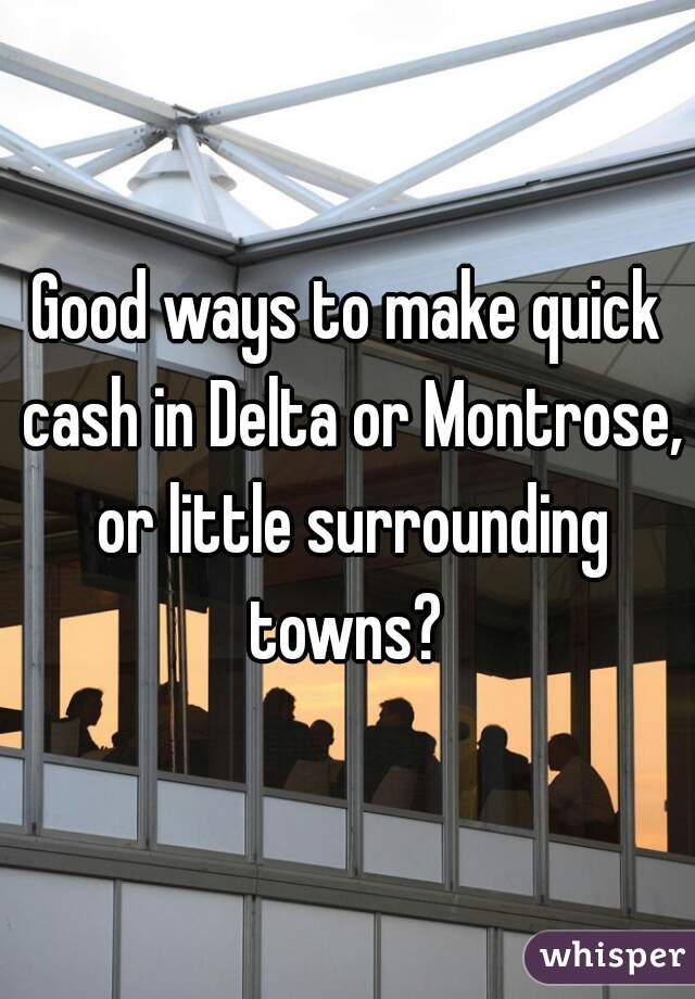 Good ways to make quick cash in Delta or Montrose, or little surrounding towns?