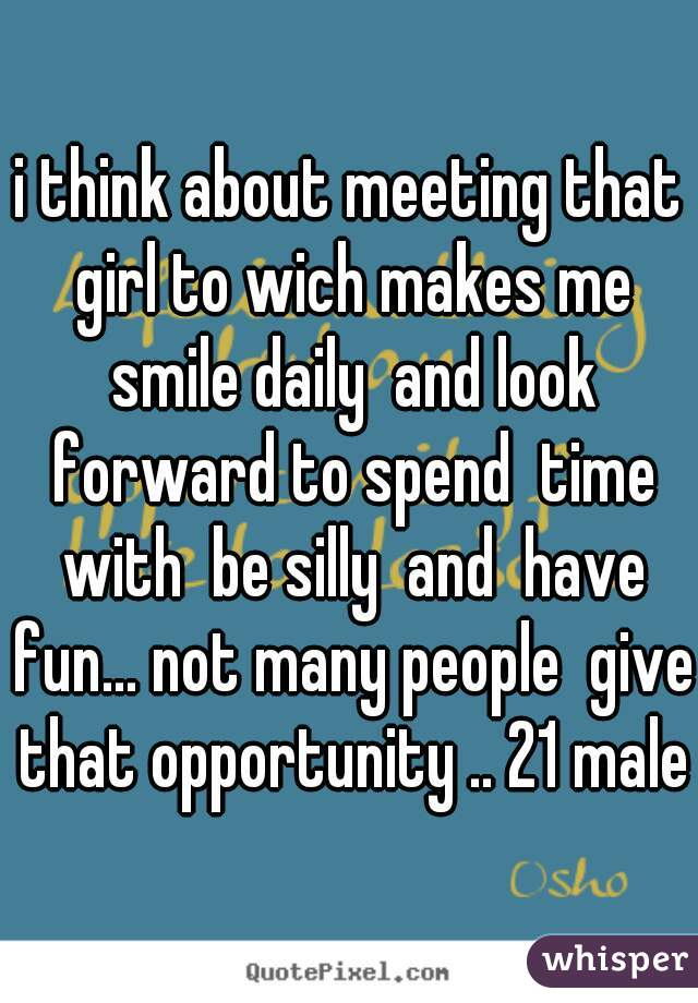 i think about meeting that girl to wich makes me smile daily  and look forward to spend  time with  be silly  and  have fun... not many people  give that opportunity .. 21 male