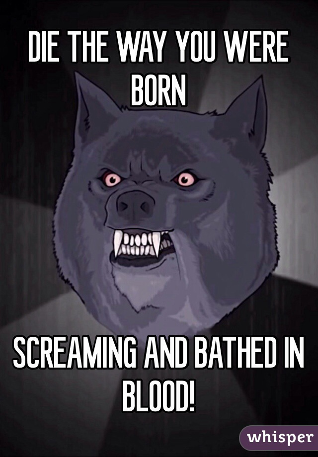 DIE THE WAY YOU WERE BORN      SCREAMING AND BATHED IN BLOOD!
