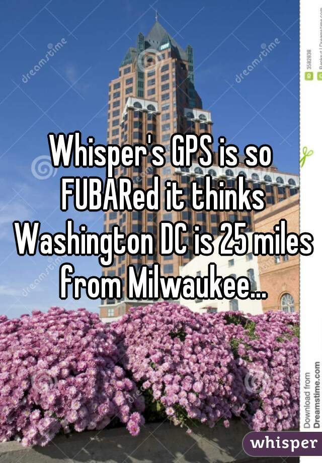 Whisper's GPS is so FUBARed it thinks Washington DC is 25 miles from Milwaukee...