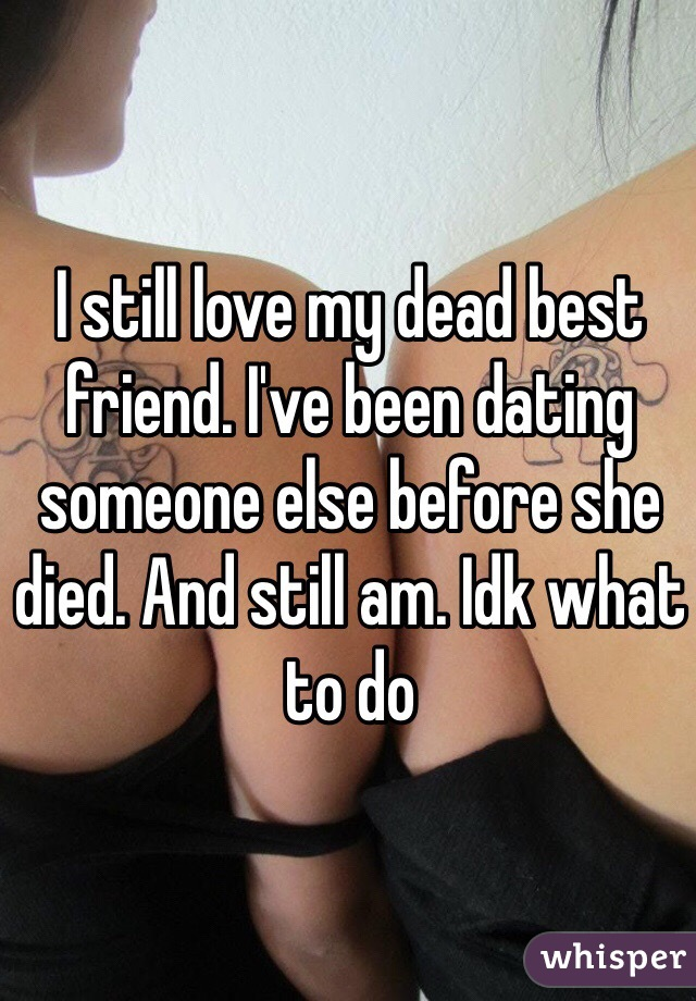 I still love my dead best friend. I've been dating someone else before she died. And still am. Idk what to do