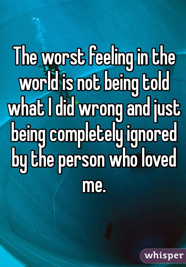 The worst feeling in the world is not being told what I did wrong and just being completely ignored by the person who loved me.
