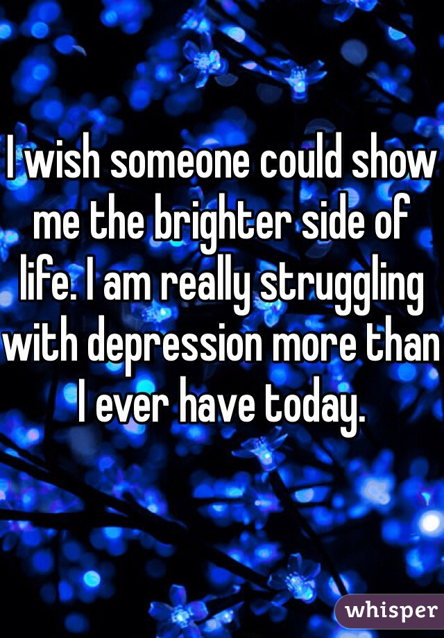 I wish someone could show me the brighter side of life. I am really struggling with depression more than I ever have today.