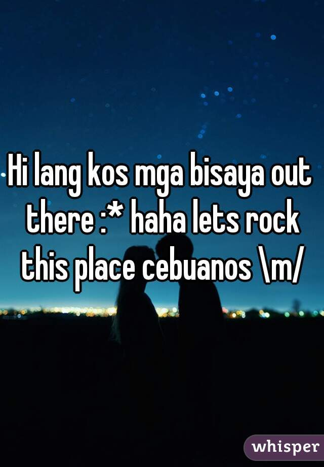 Hi lang kos mga bisaya out there :* haha lets rock this place cebuanos \m/