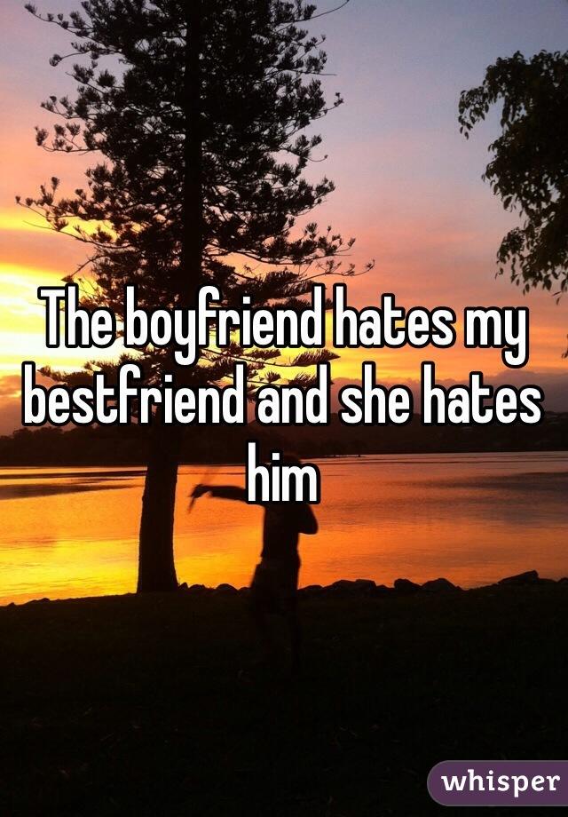 The boyfriend hates my bestfriend and she hates him
