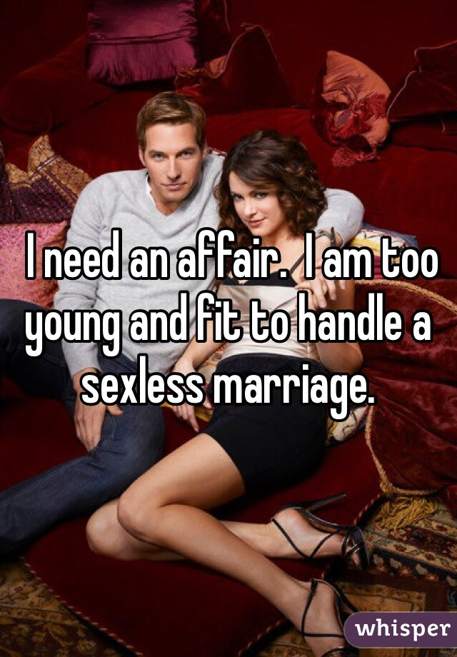 I need an affair.  I am too young and fit to handle a sexless marriage.