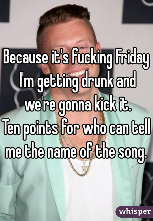 Because it's fucking Friday I'm getting drunk and we're gonna kick it.  Ten points for who can tell me the name of the song.