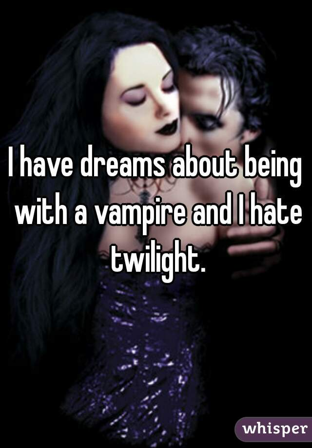 I have dreams about being with a vampire and I hate twilight.