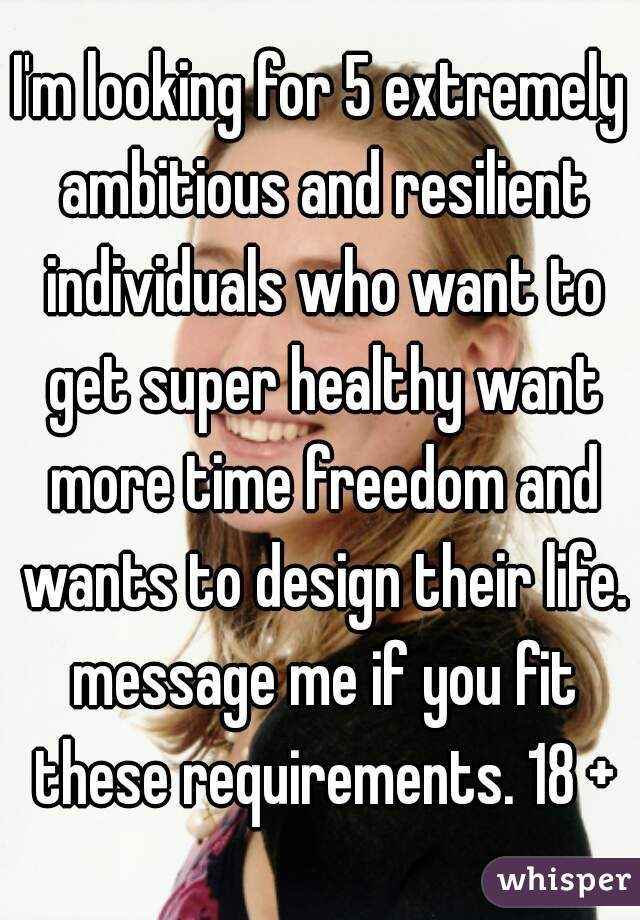 I'm looking for 5 extremely ambitious and resilient individuals who want to get super healthy want more time freedom and wants to design their life. message me if you fit these requirements. 18 +