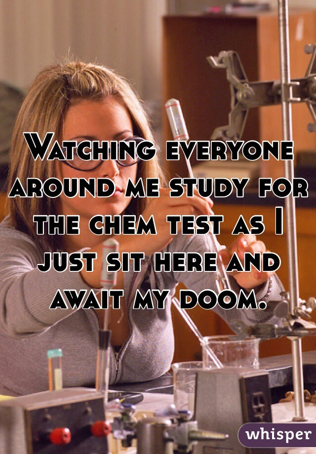 Watching everyone around me study for the chem test as I just sit here and await my doom.