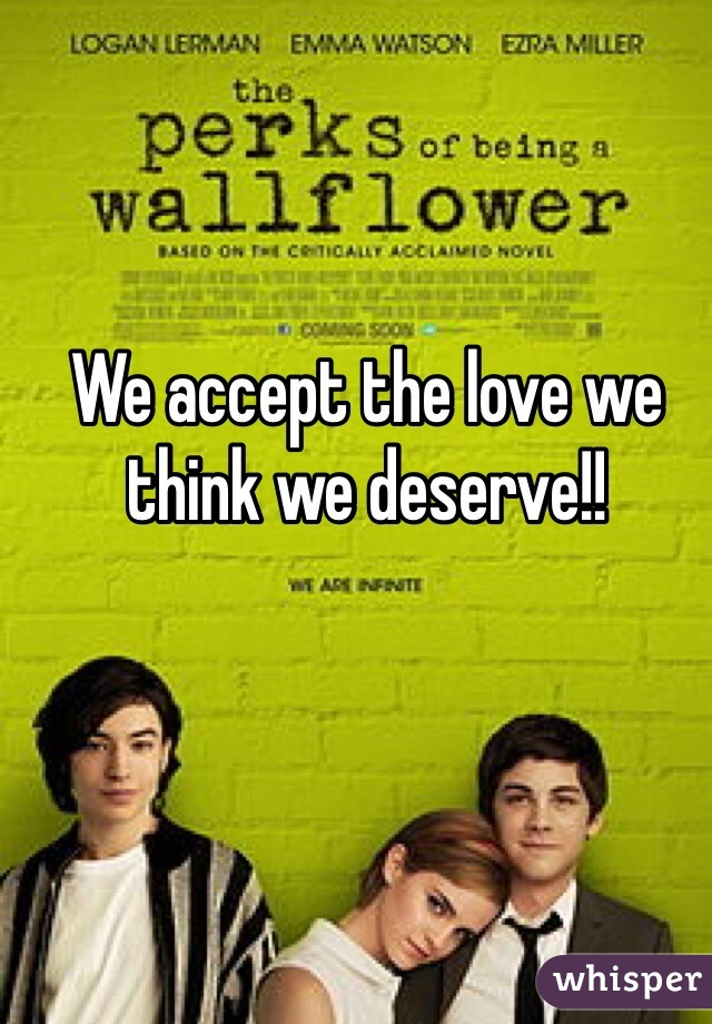 We accept the love we think we deserve!!