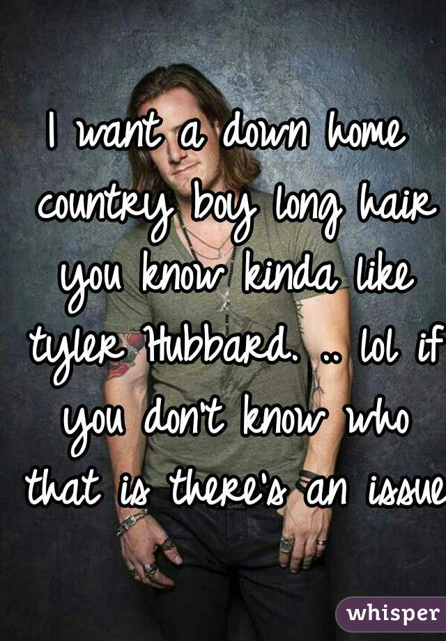 I want a down home country boy long hair you know kinda like tyler Hubbard. .. lol if you don't know who that is there's an issue