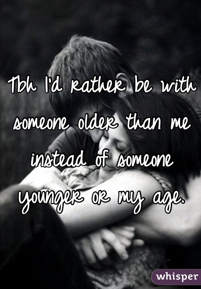 Tbh I'd rather be with someone older than me instead of someone younger or my age.