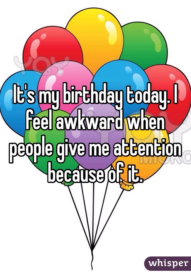 It's my birthday today. I feel awkward when people give me attention because of it.
